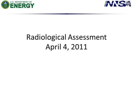 Radiological Assessment April 4, 2011. AMS Summary Ops Summary – Aerial Measuring Systems have totaled more than 221 flight hours in support of aerial.