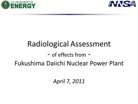 Radiological Assessment - of effects from - Fukushima Daiichi Nuclear Power Plant April 7, 2011.