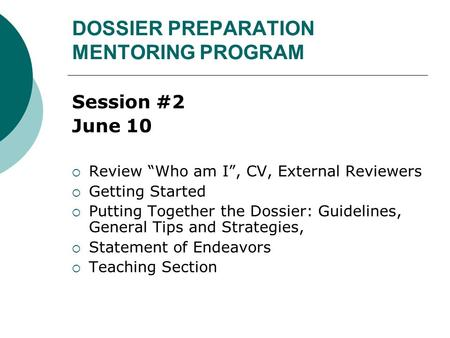 "DOSSIER PREPARATION MENTORING PROGRAM Session #2 June 10  Review ""Who am I"", CV, External Reviewers  Getting Started  Putting Together the Dossier:"