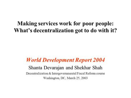 Making services work for poor people: What's decentralization got to do with it? World Development Report 2004 Shanta Devarajan and Shekhar Shah Decentralization.