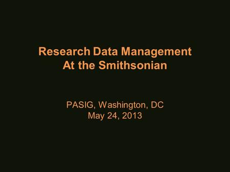 Research Data Management At the Smithsonian PASIG, Washington, DC May 24, 2013.
