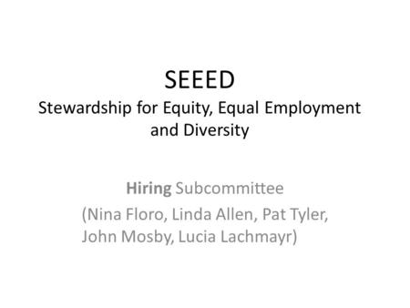 SEEED Stewardship for Equity, Equal Employment and Diversity Hiring Subcommittee (Nina Floro, Linda Allen, Pat Tyler, John Mosby, Lucia Lachmayr)
