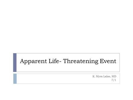 Apparent Life- Threatening Event K. Myra Lalas, MD 7/1.