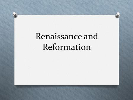 Renaissance and Reformation. The Italian Renaissance O First developed in Italy in 14 th and 15 th centuries O Challenged medieval intellectual values.