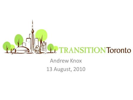 Andrew Knox 13 August, 2010. Transition Towns Offering Positive Encouragement Mechanics of Transition Towns Transition Toronto.