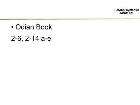 Polymer Synthesis CHEM 421 Odian Book 2-6, 2-14 a-e.