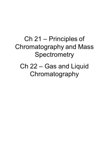 Ch 21 – Principles of Chromatography and Mass Spectrometry Ch 22 – Gas and Liquid Chromatography.
