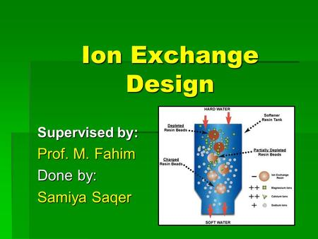 Ion Exchange Design Supervised by: Prof. M. Fahim Done by: Samiya Saqer.