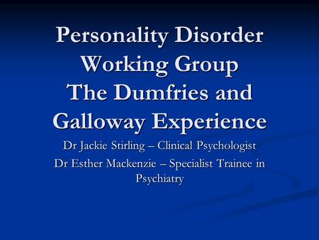 Personality Disorder Working Group The Dumfries and Galloway Experience Dr Jackie Stirling – Clinical Psychologist Dr Esther Mackenzie – Specialist Trainee.