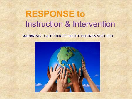 WORKING TOGETHER TO HELP CHILDREN SUCCEED RESPONSE to Instruction & Intervention.