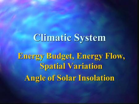 Climatic System Energy Budget, Energy Flow, Spatial Variation Angle of Solar Insolation.