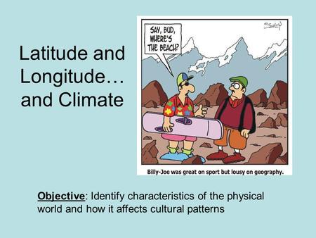 Latitude and Longitude… and Climate Objective: Identify characteristics of the physical world and how it affects cultural patterns.