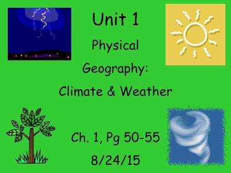 Unit 1 Physical Geography: Climate & Weather Ch. 1, Pg 50-55 8/24/15.