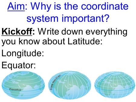 Aim: Why is the coordinate system important? Kickoff: Write down everything you know about Latitude: Longitude: Equator:
