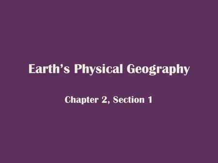 Earth's Physical Geography Chapter 2, Section 1. Our Planet, the Earth The Earth, sun, planets, and stars are all part of a galaxy, or family of stars.