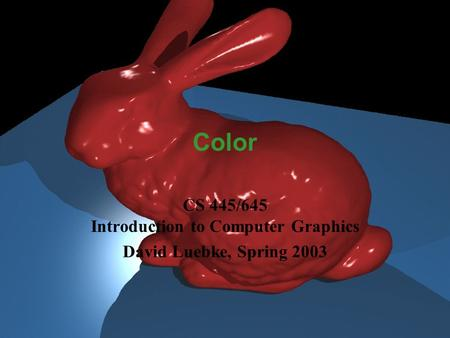 David Luebke 1 2/5/2016 Color CS 445/645 Introduction to Computer Graphics David Luebke, Spring 2003.