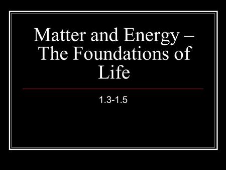 Matter and Energy – The Foundations of Life 1.3-1.5.