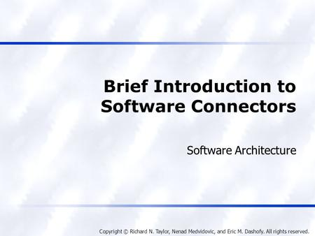 Copyright © Richard N. Taylor, Nenad Medvidovic, and Eric M. Dashofy. All rights reserved. Brief Introduction to Software Connectors Software Architecture.