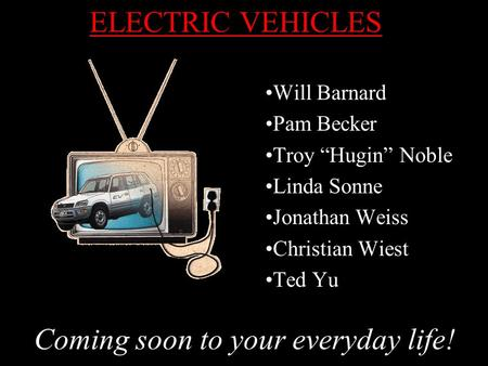 "ELECTRIC VEHICLES Will Barnard Pam Becker Troy ""Hugin"" Noble Linda Sonne Jonathan Weiss Christian Wiest Ted Yu Coming soon to your everyday life!"