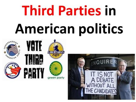 "Third Parties in American politics. TYPE: Splinter Parties * ""Bolter"" parties – Parties that broke off from one of the two major parties * Most important."