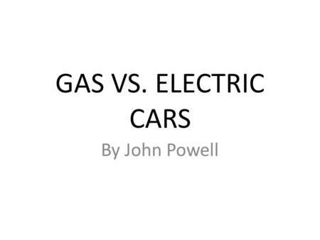 GAS VS. ELECTRIC CARS By John Powell. Gas powered cars – Gas cars have been around along time. Now they are way more advanced since then. So they have.