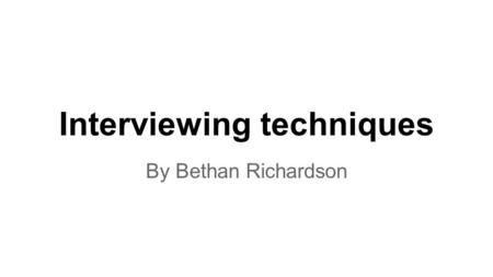 Interviewing techniques By Bethan Richardson. The purpose of an interview There are many different purposes for an interview. The first on it to entertain.