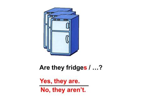 Are they fridges / …? ______________ Yes, they are. No, they aren't.