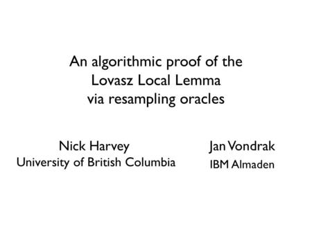 An algorithmic proof of the Lovasz Local Lemma via resampling oracles Jan Vondrak IBM Almaden TexPoint fonts used in EMF. Read the TexPoint manual before.