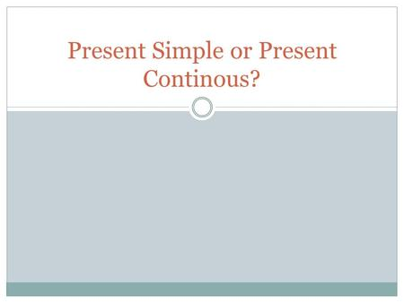 Present Simple or Present Continous?. The present simple The simple present is used less in English than it is in other languages. The main uses are: