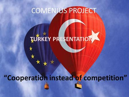 "COMENIUS PROJECT ""Cooperation instead of competition"" TURKEY PRESENTATION."