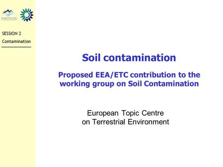 Soil contamination Proposed EEA/ETC contribution to the working group on Soil Contamination European Topic Centre on Terrestrial Environment SESSION 2.
