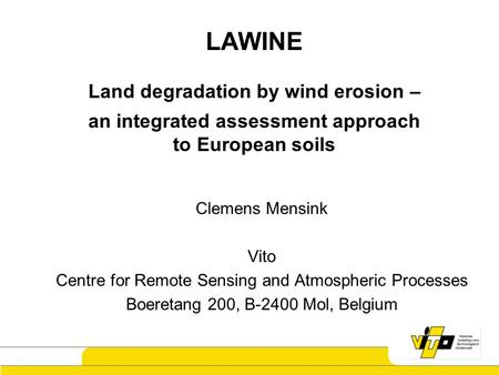 1 LAWINE Land degradation by wind erosion – an integrated assessment approach to European soils Clemens Mensink Vito Centre for Remote Sensing and Atmospheric.