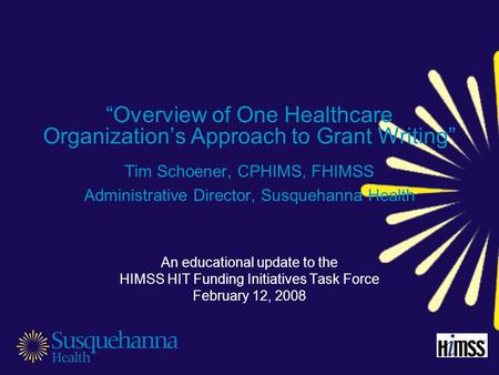 """Overview of One Healthcare Organization's Approach to Grant Writing"" Tim Schoener, CPHIMS, FHIMSS Administrative Director, Susquehanna Health An educational."