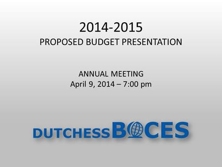 2014-2015 PROPOSED BUDGET PRESENTATION ANNUAL MEETING April 9, 2014 – 7:00 pm.