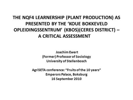 THE NQF4 LEARNERSHIP (PLANT PRODUCTION) AS PRESENTED BY THE 'KOUE BOKKEVELD OPLEIDINGSSENTRUM' (KBOS)(CERES DISTRICT) – A CRITICAL ASSESSMENT Joachim Ewert.