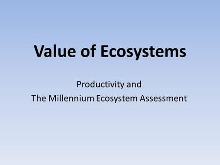 Value of Ecosystems Productivity and The Millennium Ecosystem Assessment.
