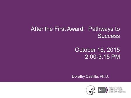 After the First Award: Pathways to Success October 16, 2015 2:00-3:15 PM Dorothy Castille, Ph.D.