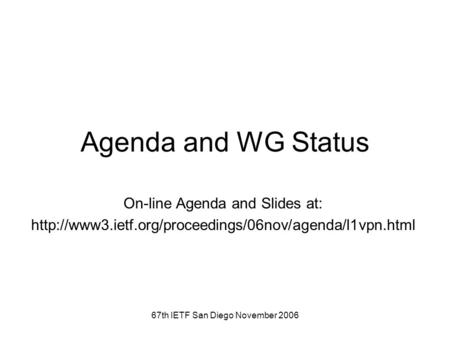 67th IETF San Diego November 2006 Agenda and WG Status On-line Agenda and Slides at: