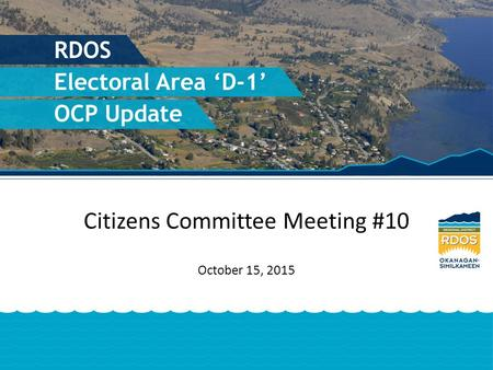 Citizens Committee Meeting #10 October 15, 2015. Agenda 1.Project Update Minutes - Special Meeting – Sept. 30 th 2.RDOS Planning and Development Committee.