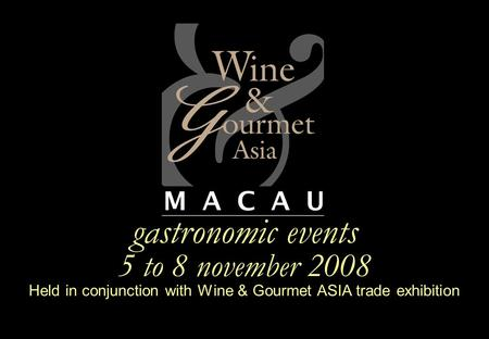 Gastronomic events 5 to 8 november 2008 Held in conjunction with Wine & Gourmet ASIA trade exhibition.
