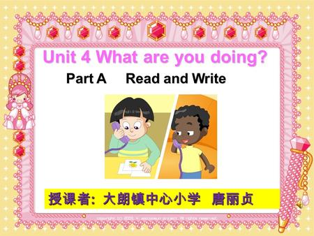 Unit 4 What are you doing? Part A Read and Write 授课者 : 大朗镇中心小学 唐丽贞.