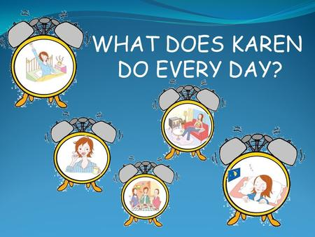 WHAT DOES KAREN DO EVERY DAY?. She wakes up. WHAT DOES SHE DO EVERY DAY?