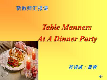 Table Manners Table Manners At A Dinner Party At A Dinner Party 英语组:梁爽 新教师汇报课.
