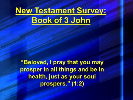 "New Testament Survey: Book of 3 John ""Beloved, I pray that you may prosper in all things and be in health, just as your soul prospers."" (1:2)"