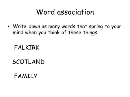 Word association Write down as many words that spring to your mind when you think of these things : FALKIRK SCOTLAND FAMILY.