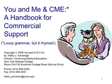 1 You and Me & CME:* A Handbook for Commercial Support (*Lousy grammar, but it rhymes!) C ME Copyright  2008 (revised 01/01/14) by: Kathy J. Kavanagh.