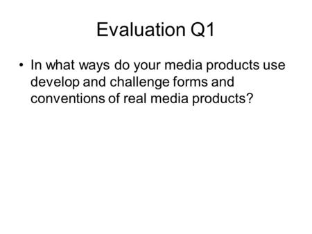 Evaluation Q1 In what ways do your media products use develop and challenge forms and conventions of real media products?