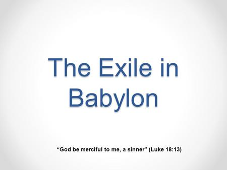 "The Exile in Babylon ""God be merciful to me, a sinner"" (Luke 18:13)"