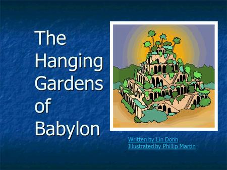 The Hanging Gardens of Babylon Written by Lin Donn Illustrated by Phillip Martin.