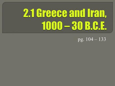 Pg. 104 – 133.  What do you know about ancient Persia and Greece? List as many things as you can.